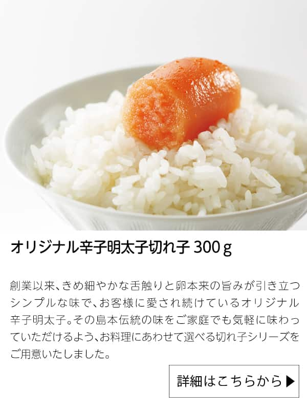 オリジナル辛子明太子切れ子300g|島本